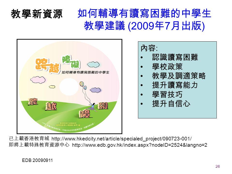 26 EDB 20090911 如何輔導有讀寫困難的中學生 教學建議 (2009 年 7 月出版 ) 內容 : 認識讀寫困難 學校政策 教學及調適策略 提升讀寫能力 學習技巧 提升自信心 教學新資源 已上載香港教育城 http://www.hkedcity.net/article/specialed_project/090723-001/ 即將上載特殊教育資源中心 http://www.edb.gov.hk/index.aspx nodeID=2524&langno=2