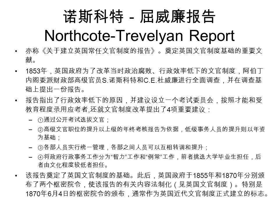 诺斯科特-屈威廉报告 Northcote-Trevelyan Report 亦称《关于建立英国常任文官制度的报告》。奠定英国文官制度基础的重要文 献。 1853 年,英国政府为了改革当时政治腐败、行政效率低下的文官制度,阿伯丁 内阁委派财政部高级官员 S.