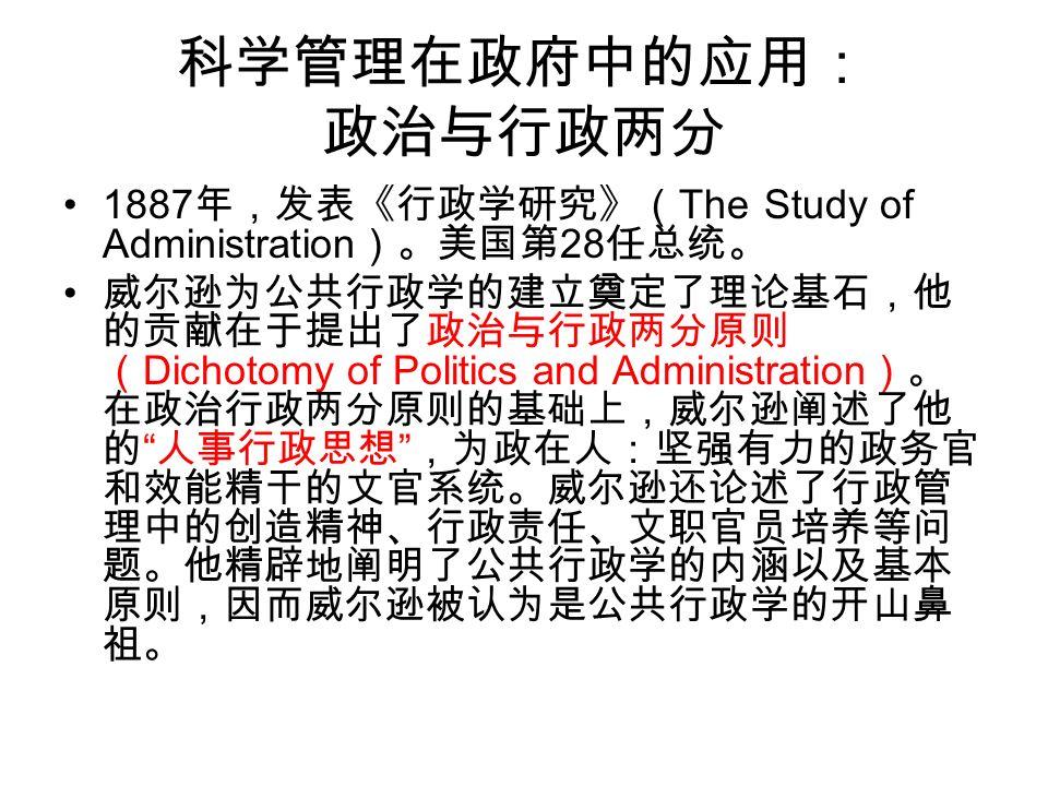 科学管理在政府中的应用: 政治与行政两分 1887 年,发表《行政学研究》( The Study of Administration )。美国第 28 任总统。 威尔逊为公共行政学的建立奠定了理论基石,他 的贡献在于提出了政治与行政两分原则 ( Dichotomy of Politics and Administration )。 在政治行政两分原则的基础上,威尔逊阐述了他 的 人事行政思想 ,为政在人:坚强有力的政务官 和效能精干的文官系统。威尔逊还论述了行政管 理中的创造精神、行政责任、文职官员培养等问 题。他精辟地阐明了公共行政学的内涵以及基本 原则,因而威尔逊被认为是公共行政学的开山鼻 祖。