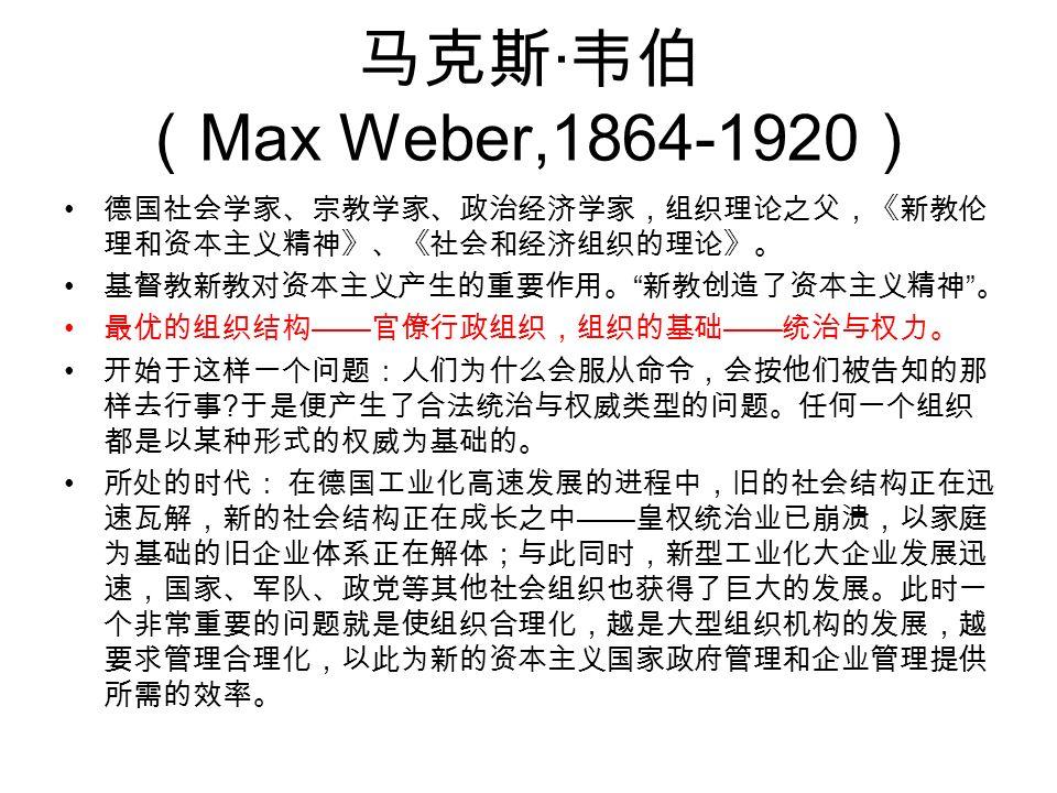 马克斯 · 韦伯 ( Max Weber,1864-1920 ) 德国社会学家、宗教学家、政治经济学家,组织理论之父,《新教伦 理和资本主义精神》、《社会和经济组织的理论》。 基督教新教对资本主义产生的重要作用。 新教创造了资本主义精神 。 最优的组织结构 —— 官僚行政组织,组织的基础 —— 统治与权力。 开始于这样一个问题:人们为什么会服从命令,会按他们被告知的那 样去行事 .