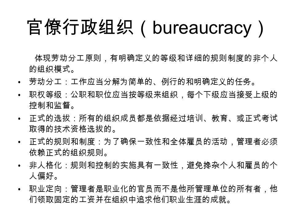官僚行政组织( bureaucracy ) 体现劳动分工原则,有明确定义的等级和详细的规则制度的非个人 的组织模式。 劳动分工:工作应当分解为简单的、例行的和明确定义的任务。 职权等级:公职和职位应当按等级来组织,每个下级应当接受上级的 控制和监督。 正式的选拔:所有的组织成员都是依据经过培训、教育、或正式考试 取得的技术资格选拔的。 正式的规则和制度:为了确保一致性和全体雇员的活动,管理者必须 依赖正式的组织规则。 非人格化:规则和控制的实施具有一致性,避免搀杂个人和雇员的个 人偏好。 职业定向:管理者是职业化的官员而不是他所管理单位的所有者,他 们领取固定的工资并在组织中追求他们职业生涯的成就。