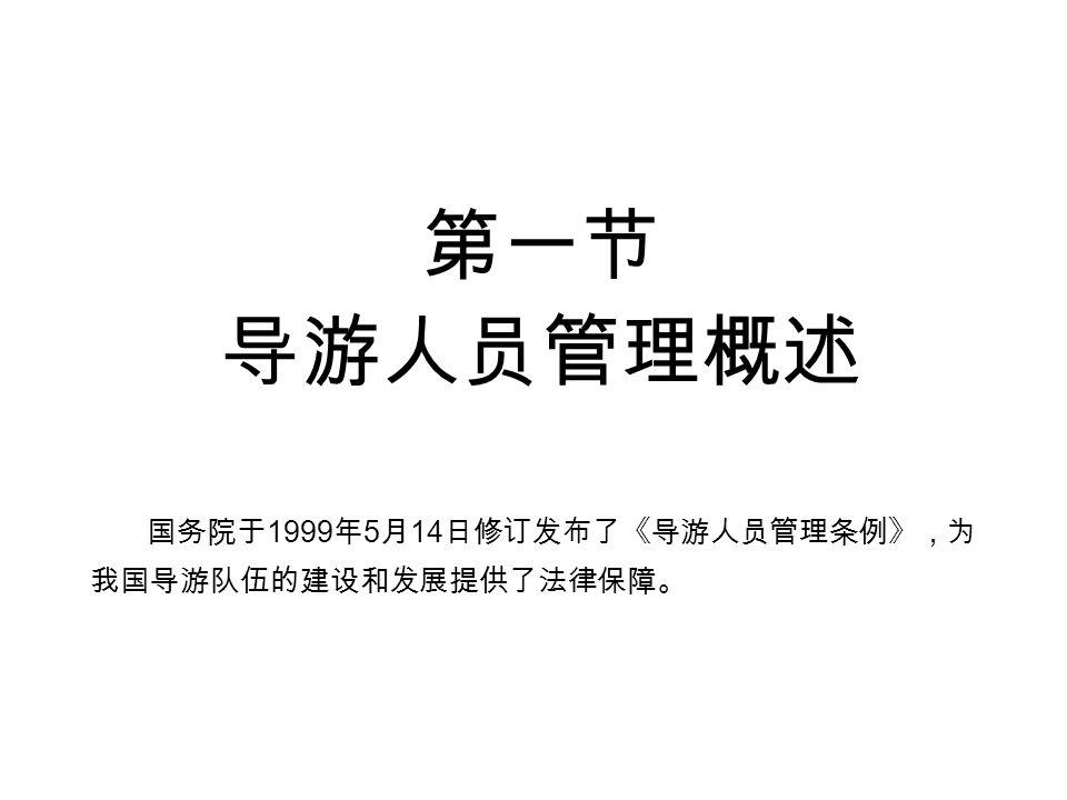 第一节 导游人员管理概述 国务院于 1999 年 5 月 14 日修订发布了《导游人员管理条例》,为 我国导游队伍的建设和发展提供了法律保障。