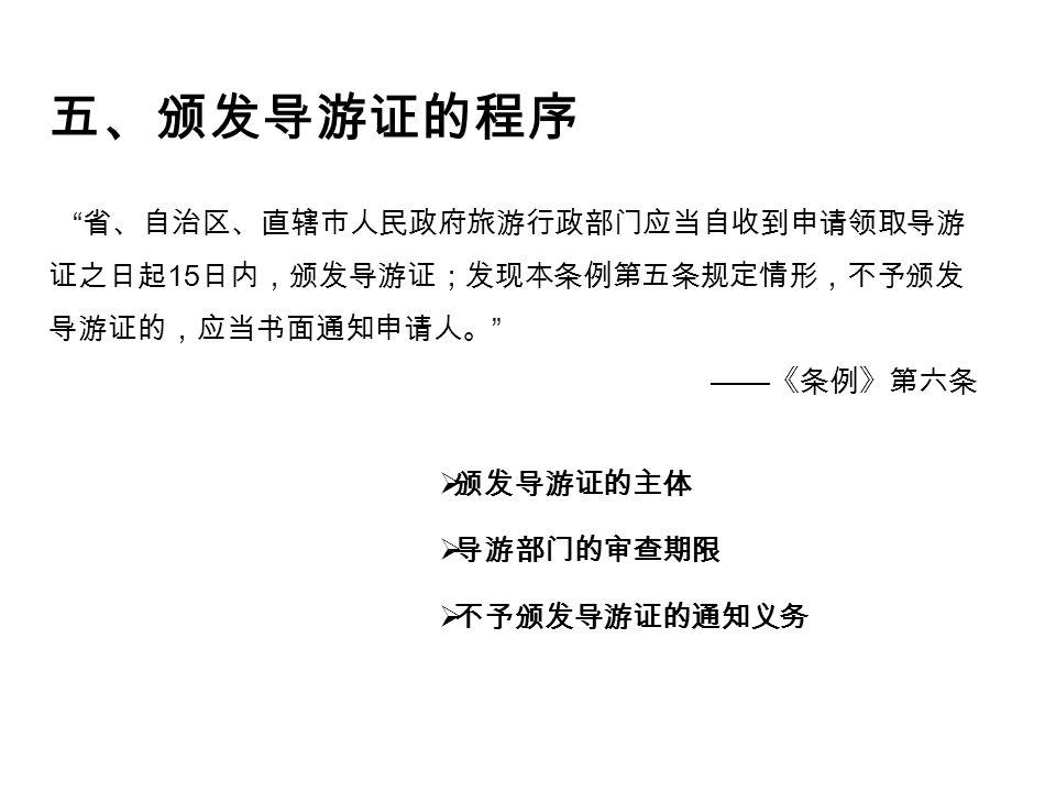五、颁发导游证的程序 省、自治区、直辖市人民政府旅游行政部门应当自收到申请领取导游 证之日起 15 日内,颁发导游证;发现本条例第五条规定情形,不予颁发 导游证的,应当书面通知申请人。 —— 《条例》第六条  颁发导游证的主体  导游部门的审查期限  不予颁发导游证的通知义务