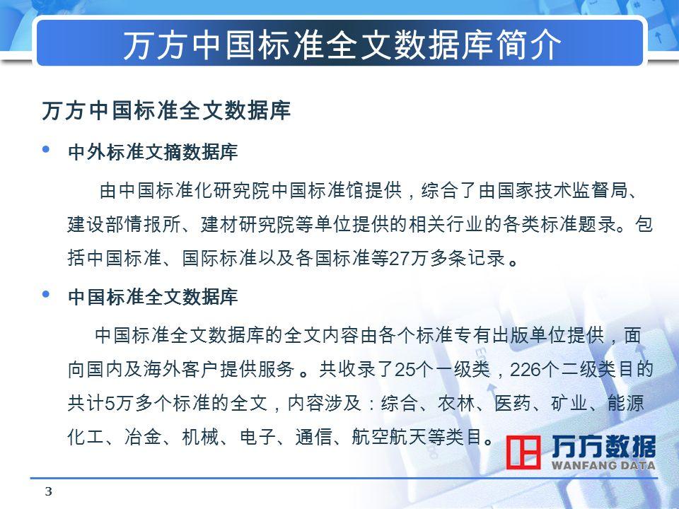 3 万方中国标准全文数据库简介 万方中国标准全文数据库 中外标准文摘数据库 由中国标准化研究院中国标准馆提供,综合了由国家技术监督局、 建设部情报所、建材研究院等单位提供的相关行业的各类标准题录。包 括中国标准、国际标准以及各国标准等 27 万多条记录 。 中国标准全文数据库 中国标准全文数据库的全文内容由各个标准专有出版单位提供,面 向国内及海外客户提供服务 。共收录了 25 个一级类, 226 个二级类目的 共计 5 万多个标准的全文,内容涉及:综合、农林、医药、矿业、能源 化工、冶金、机械、电子、通信、航空航天等类目。