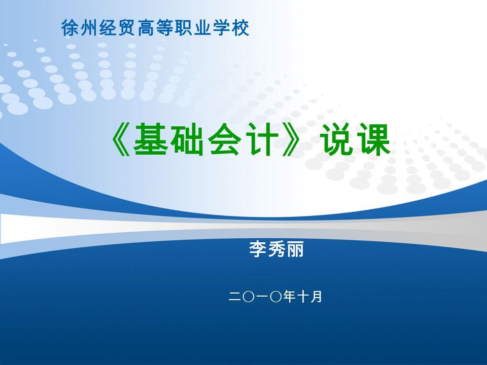徐州经贸高等职业学校 二〇一〇年十月 《基础会计》说课 李秀丽