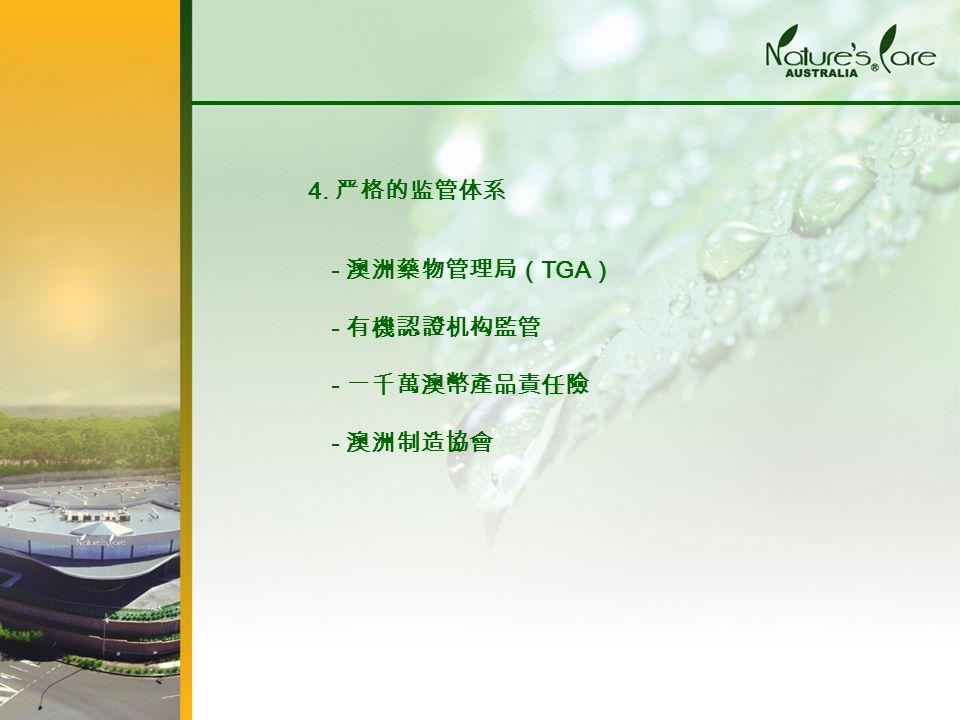 - 澳洲藥物管理局( TGA ) - 有機認證机构監管 - 一千萬澳幣產品責任險 - 澳洲制造協會 4. 严格的监管体系