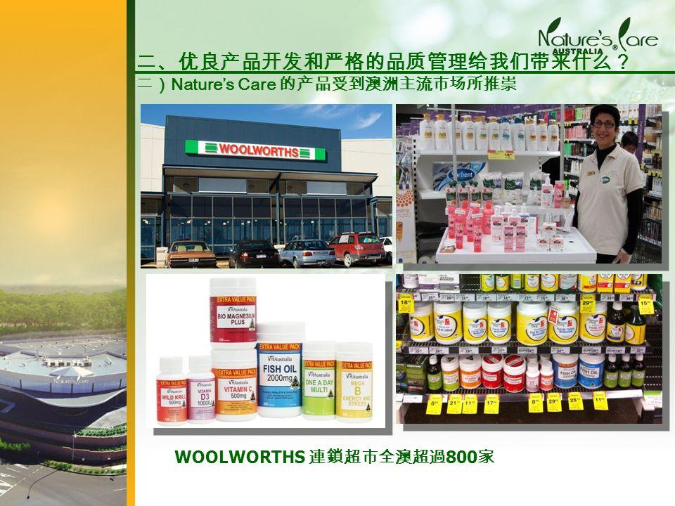 WOOLWORTHS 連鎖超市全澳超過 800 家 二、优良产品开发和严格的品质管理给我们带来什么? 二) Nature's Care 的产品受到澳洲主流市场所推崇