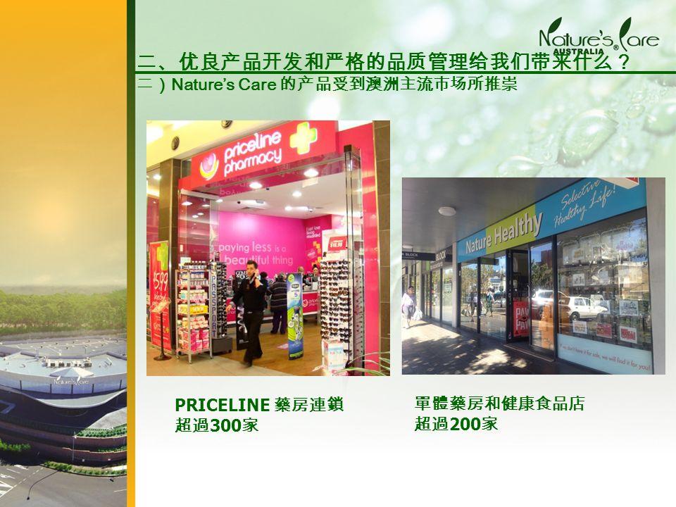 PRICELINE 藥房連鎖 超過 300 家 單體藥房和健康食品店 超過 200 家 二、优良产品开发和严格的品质管理给我们带来什么? 二) Nature's Care 的产品受到澳洲主流市场所推崇