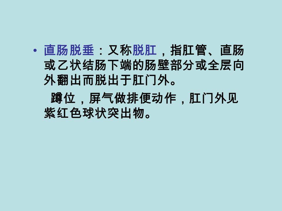 直肠脱垂:又称脱肛,指肛管、直肠 或乙状结肠下端的肠壁部分或全层向 外翻出而脱出于肛门外。 蹲位,屏气做排便动作,肛门外见 紫红色球状突出物。