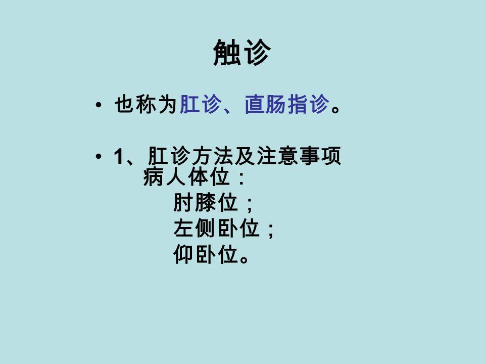 触诊 也称为肛诊、直肠指诊。 1 、肛诊方法及注意事项 病人体位: 肘膝位; 左侧卧位; 仰卧位。