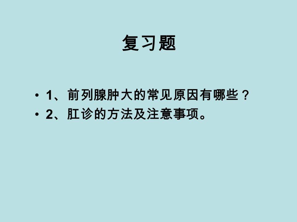 复习题 1 、前列腺肿大的常见原因有哪些? 2 、肛诊的方法及注意事项。