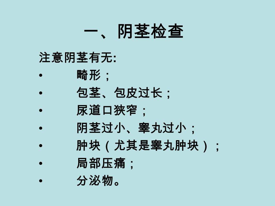 一、阴茎检查 注意阴茎有无 : 畸形; 包茎、包皮过长; 尿道口狭窄; 阴茎过小、睾丸过小; 肿块(尤其是睾丸肿块); 局部压痛; 分泌物。