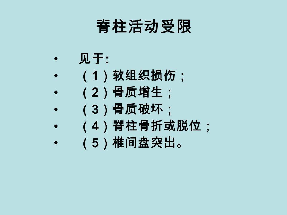 脊柱活动受限 见于 : ( 1 )软组织损伤; ( 2 )骨质增生; ( 3 )骨质破坏; ( 4 )脊柱骨折或脱位; ( 5 )椎间盘突出。