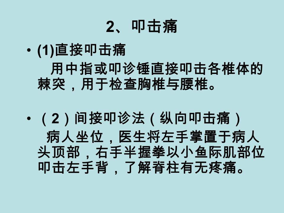 2 、叩击痛 (1) 直接叩击痛 用中指或叩诊锤直接叩击各椎体的 棘突,用于检查胸椎与腰椎。 ( 2 )间接叩诊法(纵向叩击痛) 病人坐位,医生将左手掌置于病人 头顶部,右手半握拳以小鱼际肌部位 叩击左手背,了解脊柱有无疼痛。