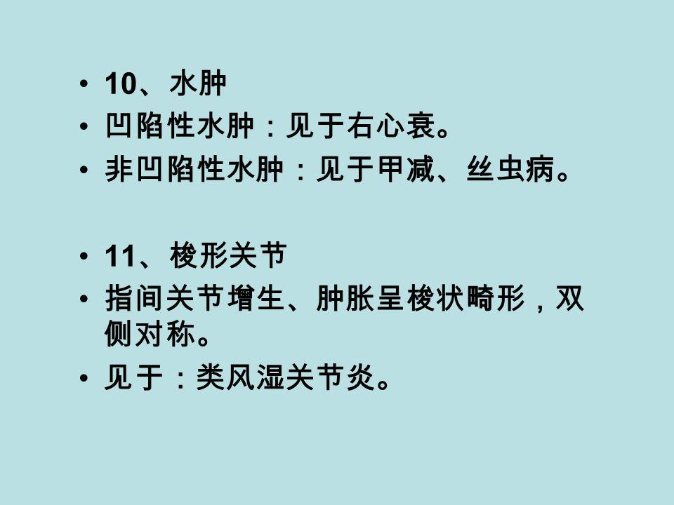 10 、水肿 凹陷性水肿:见于右心衰。 非凹陷性水肿:见于甲减、丝虫病。 11 、梭形关节 指间关节增生、肿胀呈梭状畸形,双 侧对称。 见于:类风湿关节炎。