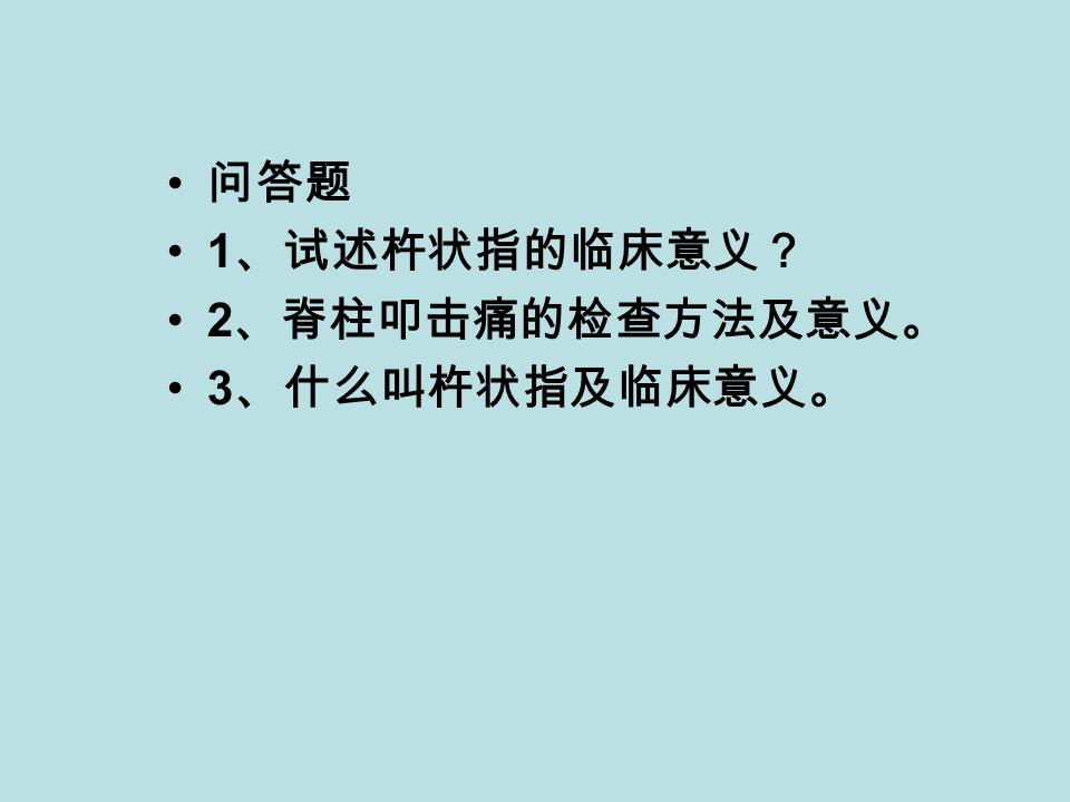 问答题 1 、试述杵状指的临床意义? 2 、脊柱叩击痛的检查方法及意义。 3 、什么叫杵状指及临床意义。