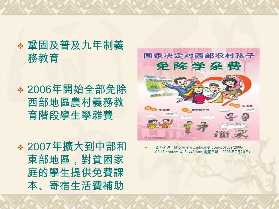  鞏固及普及九年制義 務教育  2006 年開始全部免除 西部地區農村義務教 育階段學生學雜費  2007 年擴大到中部和 東部地區,對貧困家 庭的學生提供免費課 本、寄宿生活費補助  資料來源︰ http://news.xinhuanet.com/politics/2006- 02/16/content_4181440.htm( 瀏覽日期︰ 2008 年 7 月 20 日 )