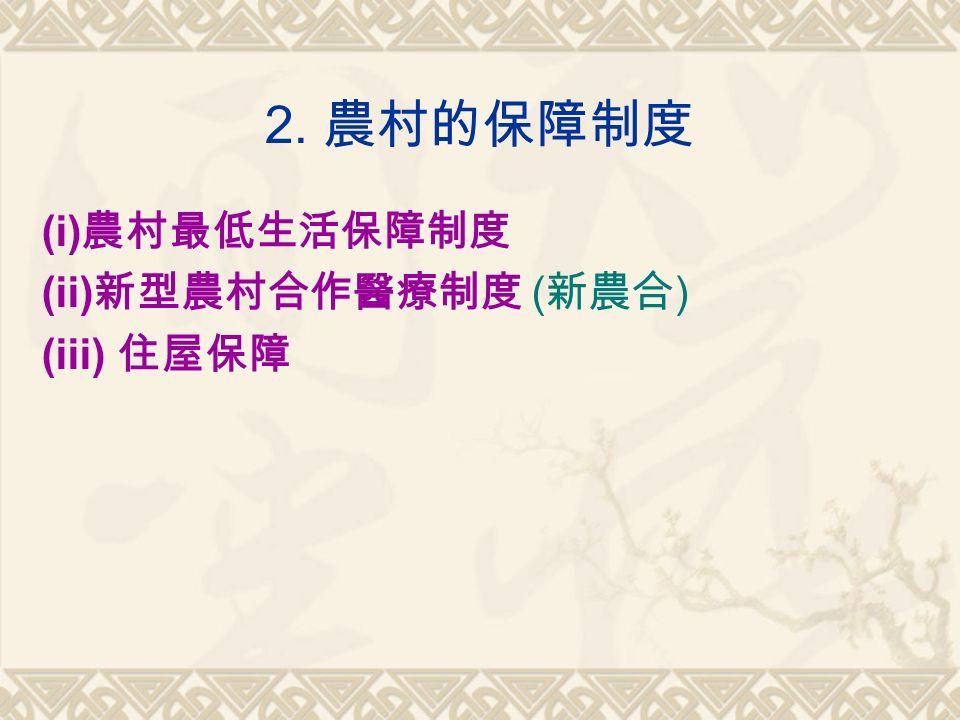 2. 農村的保障制度 (i) 農村最低生活保障制度 (ii) 新型農村合作醫療制度 ( 新農合 ) (iii) 住屋保障