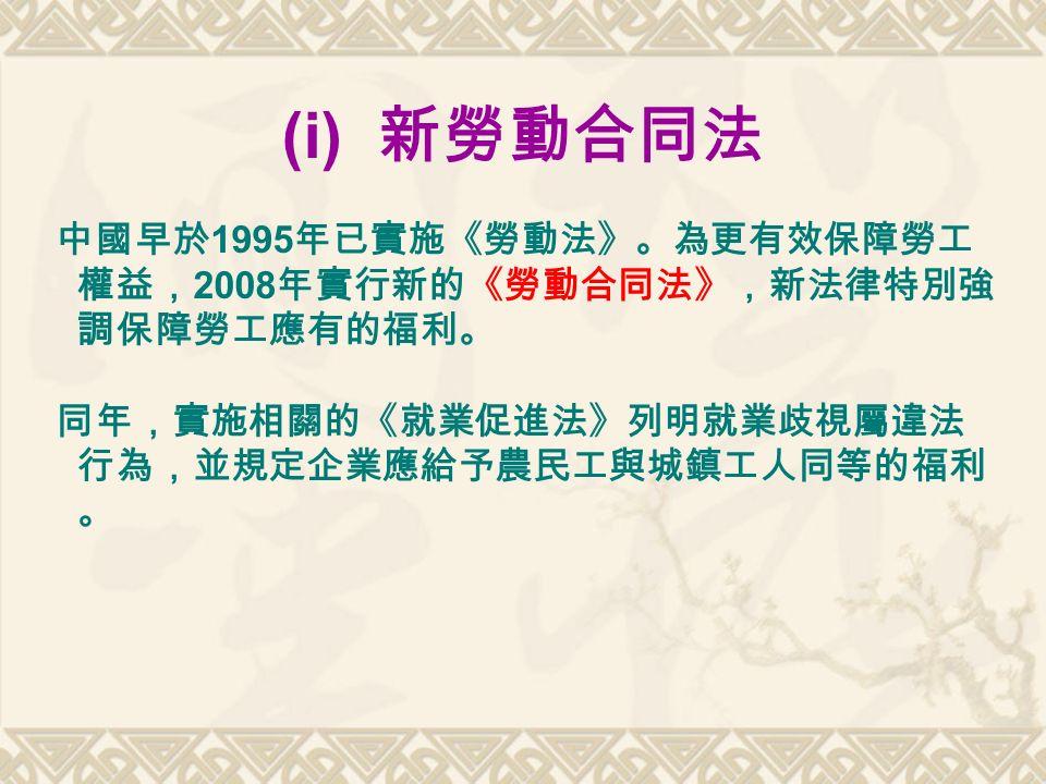 中國早於 1995 年已實施《勞動法》。為更有效保障勞工 權益, 2008 年實行新的《勞動合同法》,新法律特別強 調保障勞工應有的福利。 同年,實施相關的《就業促進法》列明就業歧視屬違法 行為,並規定企業應給予農民工與城鎮工人同等的福利 。 (i) 新勞動合同法