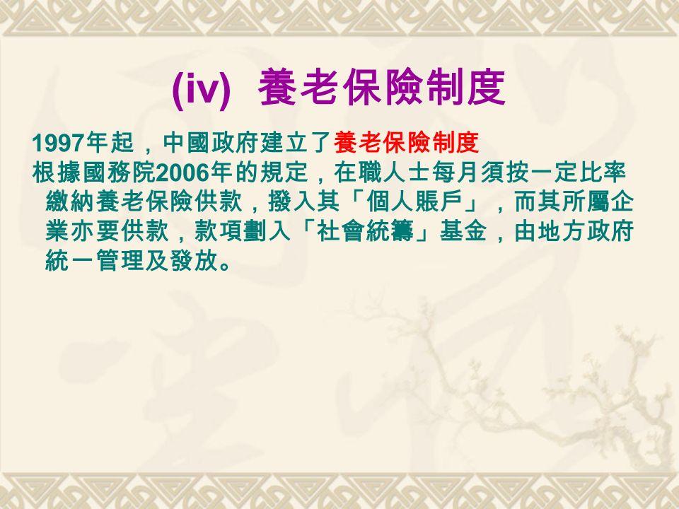 (iv) 養老保險制度 1997 年起,中國政府建立了養老保險制度 根據國務院 2006 年的規定,在職人士每月須按一定比率 繳納養老保險供款,撥入其「個人賬戶」,而其所屬企 業亦要供款,款項劃入「社會統籌」基金,由地方政府 統一管理及發放。