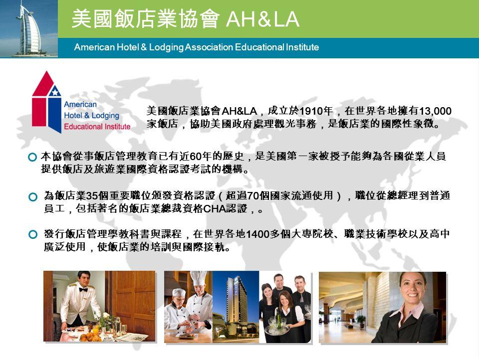 美國飯店業協會 AH & LA American Hotel & Lodging Association Educational Institute 美國飯店業協會 AH&LA ,成立於 1910 年,在世界各地擁有 13,000 家飯店,協助美國政府處理觀光事務,是飯店業的國際性象徵。 本協會從事飯店管理教育已有近 60 年的歷史,是美國第一家被授予能夠為各國從業人員 提供飯店及旅遊業國際資格認證考試的機構。 為飯店業 35 個重要職位頒發資格認證(超過 70 個國家流通使用),職位從總經理到普通 員工,包括著名的飯店業總裁資格 CHA 認證,。 發行飯店管理學教科書與課程,在世界各地 1400 多個大專院校、職業技術學校以及高中 廣泛使用,使飯店業的培訓與國際接軌。
