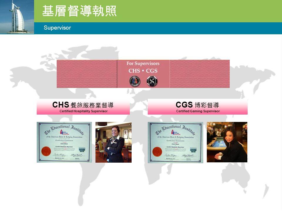 基層督導執照 Supervisor CHS 餐旅服務業督導 Certified Hospitality Supervisor CGS 博彩督導 Certified Gaming Supervisor
