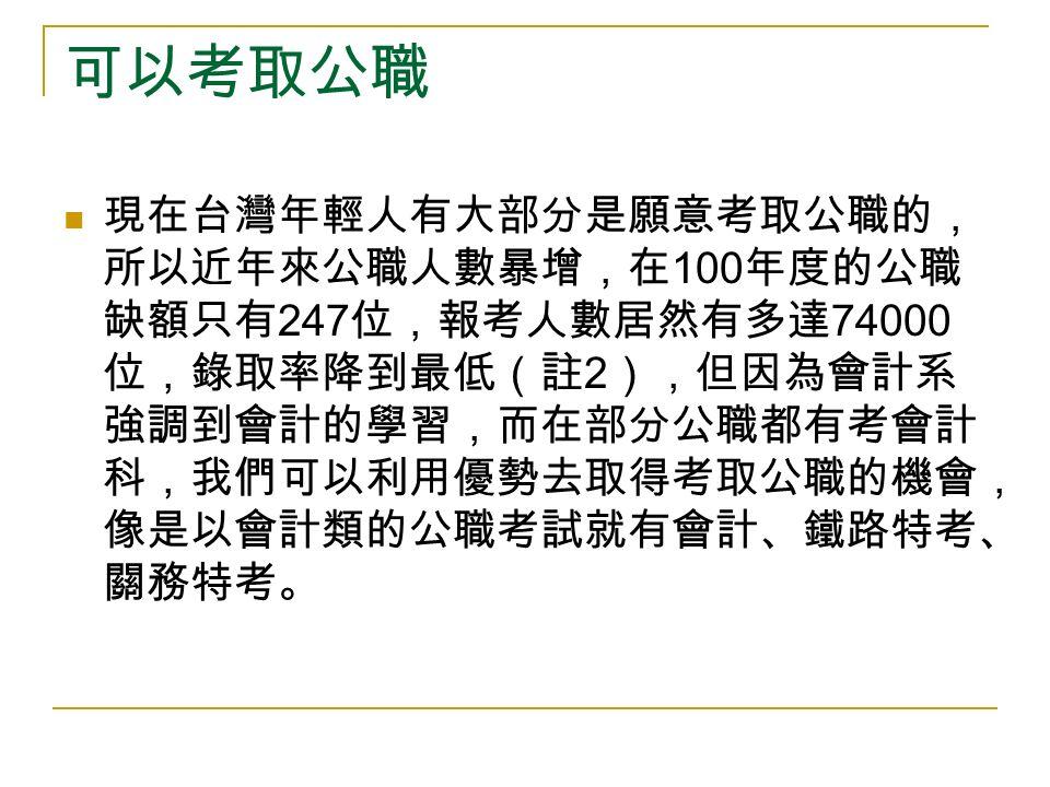 可以考取公職 現在台灣年輕人有大部分是願意考取公職的, 所以近年來公職人數暴增,在 100 年度的公職 缺額只有 247 位,報考人數居然有多達 74000 位,錄取率降到最低(註 2 ),但因為會計系 強調到會計的學習,而在部分公職都有考會計 科,我們可以利用優勢去取得考取公職的機會, 像是以會計類的公職考試就有會計、鐵路特考、 關務特考。