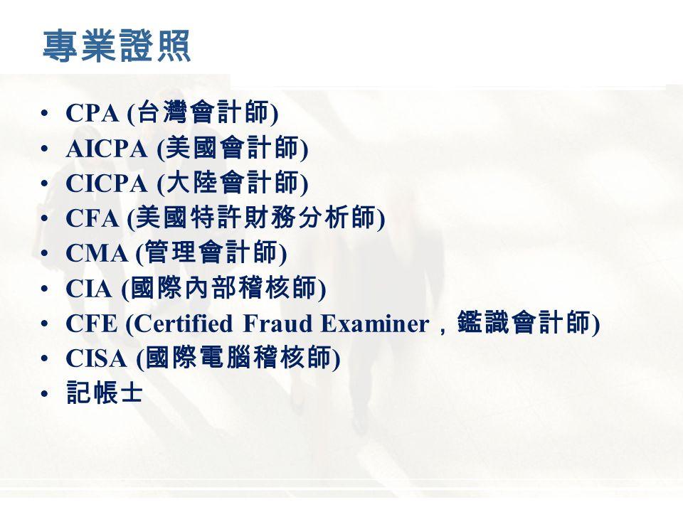 專業證照 CPA ( 台灣會計師 ) AICPA ( 美國會計師 ) CICPA ( 大陸會計師 ) CFA ( 美國特許財務分析師 ) CMA ( 管理會計師 ) CIA ( 國際內部稽核師 ) CFE (Certified Fraud Examiner ,鑑識會計師 ) CISA ( 國際電腦稽核師 ) 記帳士