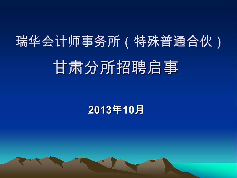 甘肃分所招聘启事 瑞华会计师事务所(特殊普通合伙) 甘肃分所招聘启事 2013 年 10 月