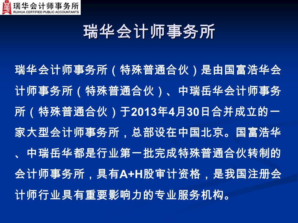 瑞华会计师事务所 瑞华会计师事务所(特殊普通合伙)是由国富浩华会 计师事务所(特殊普通合伙)、中瑞岳华会计师事务 所(特殊普通合伙)于 2013 年 4 月 30 日合并成立的一 家大型会计师事务所,总部设在中国北京。国富浩华 、中瑞岳华都是行业第一批完成特殊普通合伙转制的 会计师事务所,具有 A+H 股审计资格,是我国注册会 计师行业具有重要影响力的专业服务机构。
