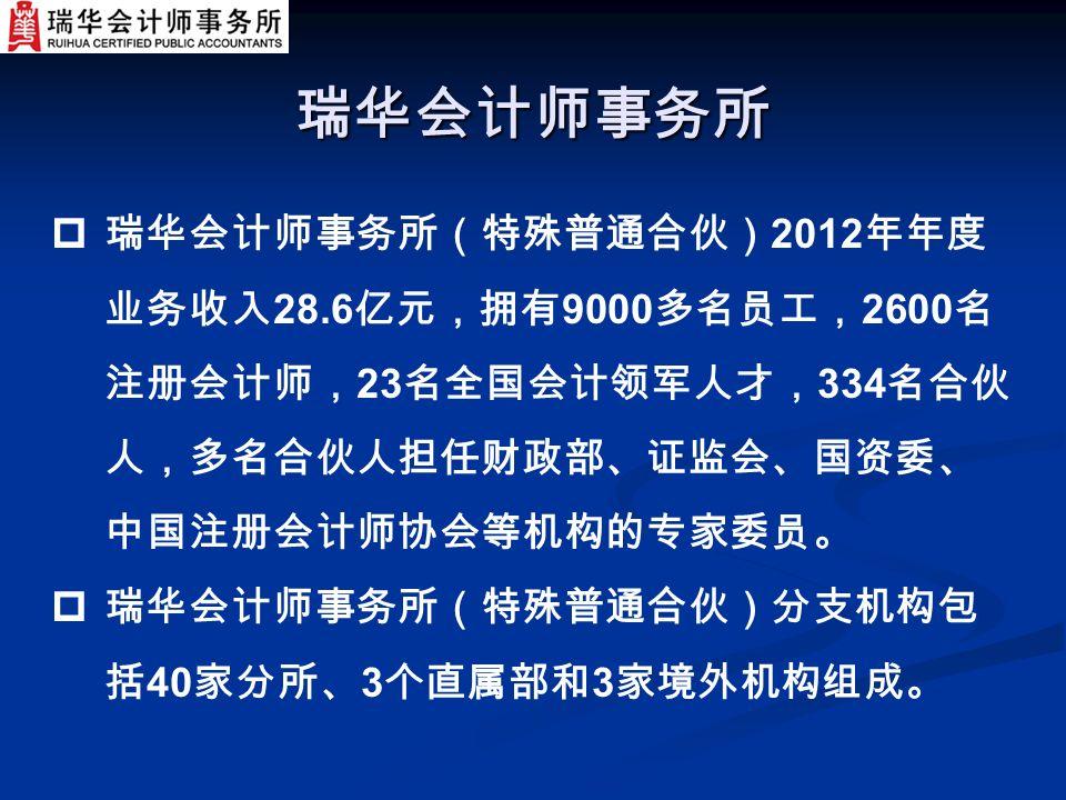 瑞华会计师事务所  瑞华会计师事务所(特殊普通合伙) 2012 年年度 业务收入 28.6 亿元,拥有 9000 多名员工, 2600 名 注册会计师, 23 名全国会计领军人才, 334 名合伙 人,多名合伙人担任财政部、证监会、国资委、 中国注册会计师协会等机构的专家委员。  瑞华会计师事务所(特殊普通合伙)分支机构包 括 40 家分所、 3 个直属部和 3 家境外机构组成。
