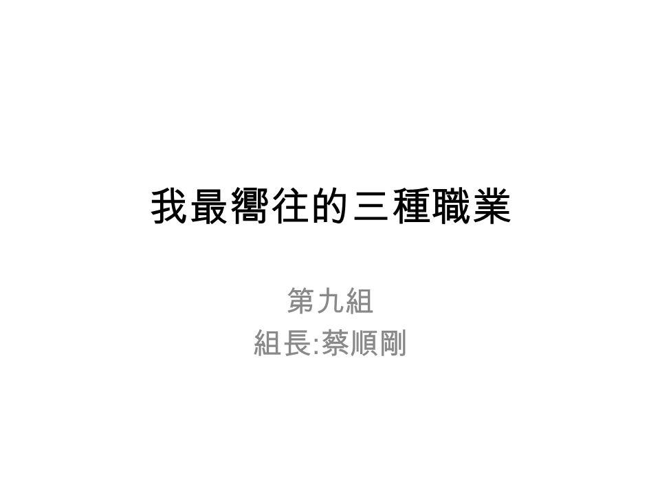 我最嚮往的三種職業 第九組 組長 : 蔡順剛