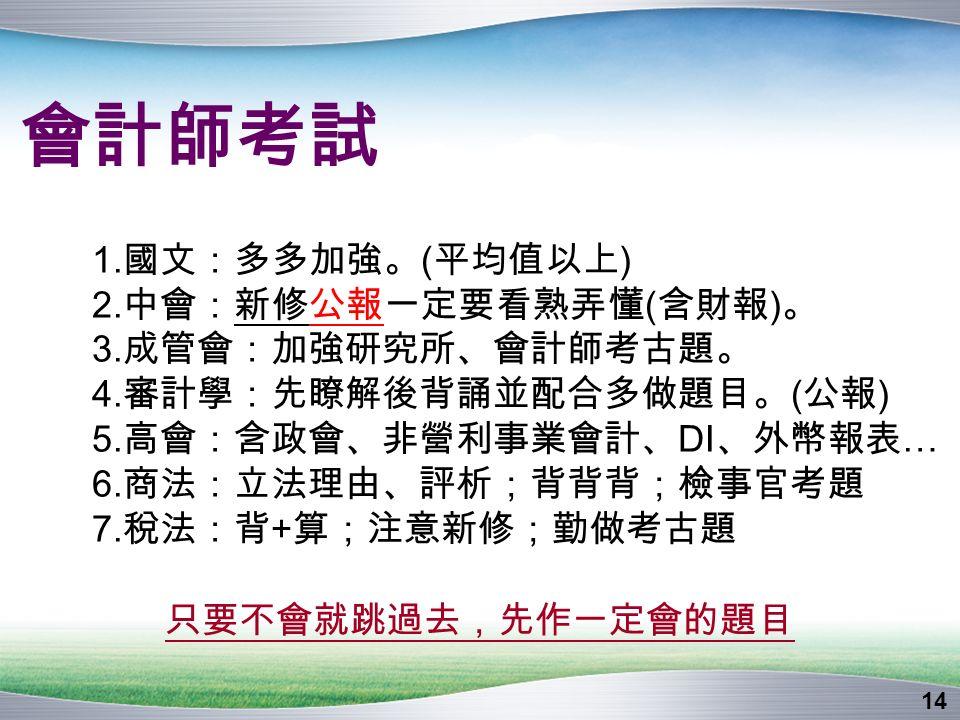 14 會計師考試 1. 國文:多多加強。 ( 平均值以上 ) 2. 中會:新修公報一定要看熟弄懂 ( 含財報 ) 。 3.