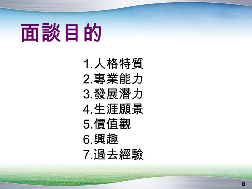 8 面談目的 1. 人格特質 2. 專業能力 3. 發展潛力 4. 生涯願景 5. 價值觀 6. 興趣 7. 過去經驗