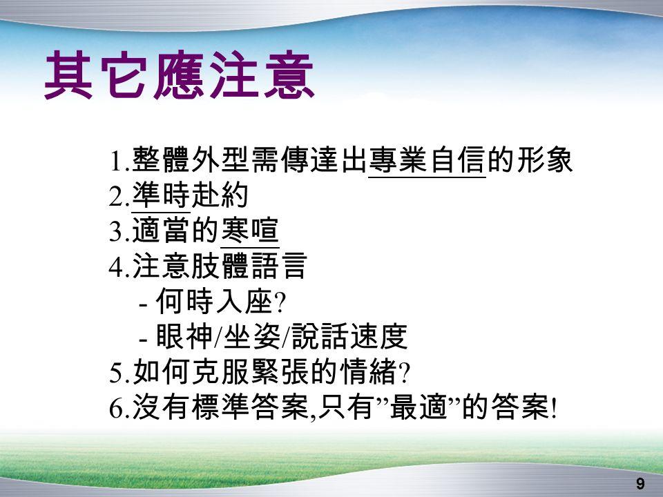 9 其它應注意 1. 整體外型需傳達出專業自信的形象 2. 準時赴約 3. 適當的寒喧 4. 注意肢體語言 - 何時入座 .