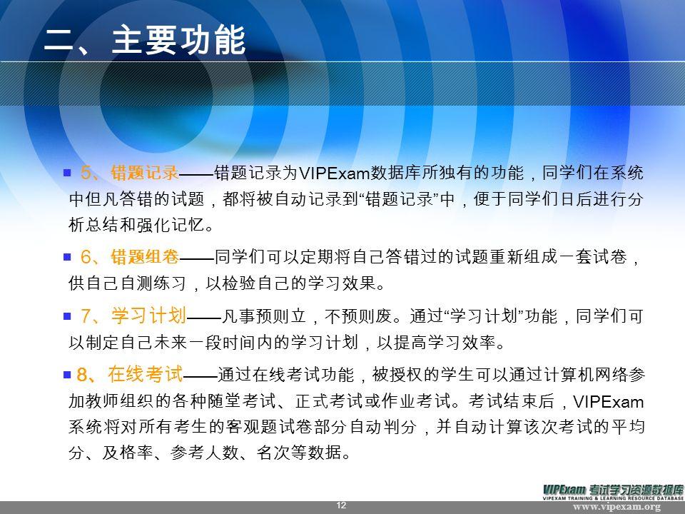 www.vipexam.org 12 二、主要功能 ■ 5 、 错题记录 —— 错题记录为 VIPExam 数据库所独有的功能,同学们在系统 中但凡答错的试题,都将被自动记录到 错题记录 中,便于同学们日后进行分 析总结和强化记忆。 ■ 6 、 错题组卷 —— 同学们可以定期将自己答错过的试题重新组成一套试卷, 供自己自测练习,以检验自己的学习效果。 ■ 7 、学习计划 —— 凡事预则立,不预则废。通过 学习计划 功能,同学们可 以制定自己未来一段时间内的学习计划,以提高学习效率。 ■ 8 、在线考试 —— 通过在线考试功能,被授权的学生可以通过计算机网络参 加教师组织的各种随堂考试、正式考试或作业考试。考试结束后, VIPExam 系统将对所有考生的客观题试卷部分自动判分,并自动计算该次考试的平均 分、及格率、参考人数、名次等数据。
