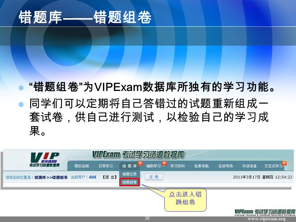 www.vipexam.org 22 错题库 —— 错题组卷 错题组卷 为 VIPExam 数据库所独有的学习功能。 同学们可以定期将自己答错过的试题重新组成一 套试卷,供自己进行测试,以检验自己的学习成 果。 点击进入错 题组卷