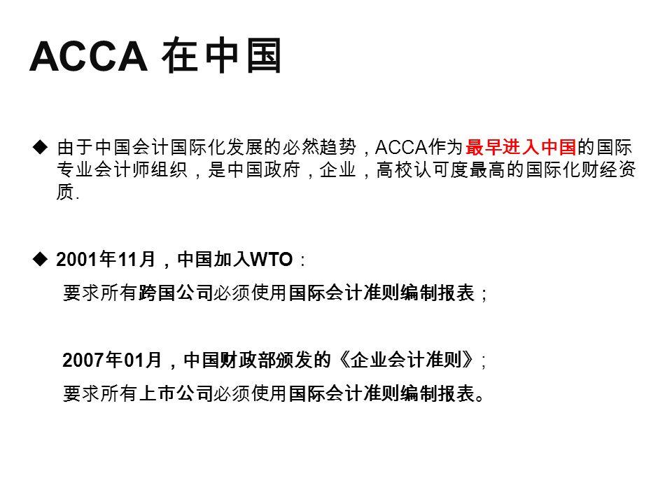 ACCA 在中国  由于中国会计国际化发展的必然趋势, ACCA 作为最早进入中国的国际 专业会计师组织,是中国政府,企业,高校认可度最高的国际化财经资 质.
