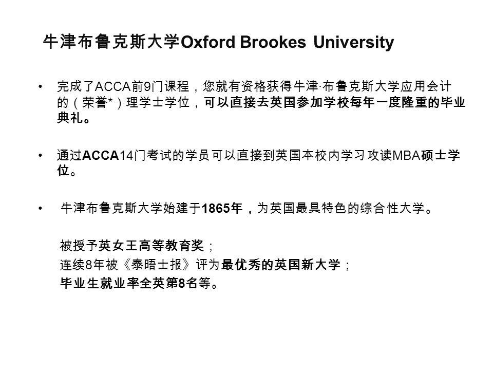 牛津布鲁克斯大学 Oxford Brookes University 完成了 ACCA 前 9 门课程,您就有资格获得牛津 · 布鲁克斯大学应用会计 的(荣誉 * )理学士学位,可以直接去英国参加学校每年一度隆重的毕业 典礼。 通过 ACCA14 门考试的学员可以直接到英国本校内学习攻读 MBA 硕士学 位。 牛津布鲁克斯大学始建于 1865 年,为英国最具特色的综合性大学。 被授予英女王高等教育奖; 连续 8 年被《泰晤士报》评为最优秀的英国新大学; 毕业生就业率全英第 8 名等。