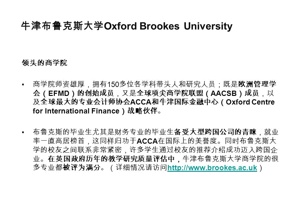 牛津布鲁克斯大学 Oxford Brookes University 领头的商学院 商学院师资雄厚,拥有 150 多位各学科带头人和研究人员;既是欧洲管理学 会( EFMD )的创始成员,又是全球项尖商学院联盟( AACSB )成员,以 及全球最大的专业会计师协会 ACCA 和牛津国际金融中心( Oxford Centre for International Finance )战略伙伴。 布鲁克斯的毕业生尤其是财务专业的毕业生备受大型跨国公司的青睐,就业 率一直高居榜首,这同样归功于 ACCA 在国际上的美誉度。同时布鲁克斯大 学的校友之间联系非常紧密,许多学生通过校友的推荐介绍成功迈入跨国企 业。在英国政府历年的教学研究质量评估中,牛津布鲁克斯大学商学院的很 多专业都被评为满分。(详细情况请访问 http://www.brookes.ac.uk ) http://www.brookes.ac.uk