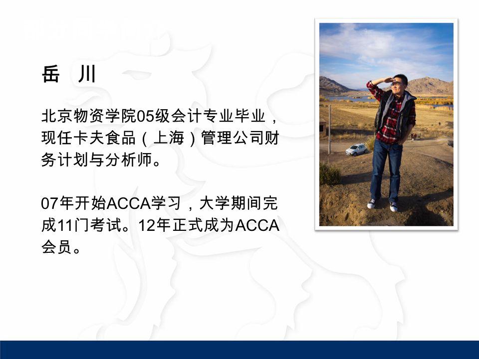 岳 川 北京物资学院 05 级会计专业毕业, 现任卡夫食品(上海)管理公司财 务计划与分析师。 07 年开始 ACCA 学习,大学期间完 成 11 门考试。 12 年正式成为 ACCA 会员。 部分同学简介