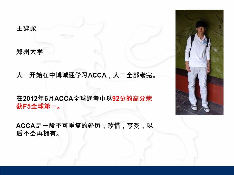 王建政 郑州大学 大一开始在中博诚通学习 ACCA ,大三全部考完。 在 2012 年 6 月 ACCA 全球通考中以 92 分的高分荣 获 F5 全球第一。 ACCA 是一段不可重复的经历,珍惜,享受,以 后不会再拥有。