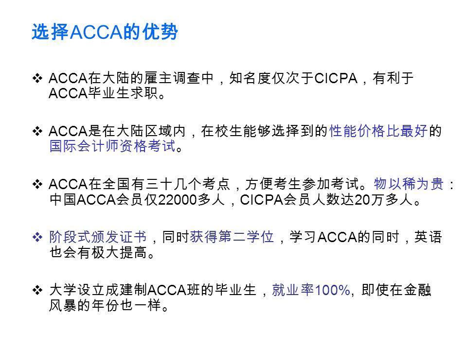 选择 ACCA 的优势  ACCA 在大陆的雇主调查中,知名度仅次于 CICPA ,有利于 ACCA 毕业生求职。  ACCA 是在大陆区域内,在校生能够选择到的性能价格比最好的 国际会计师资格考试。  ACCA 在全国有三十几个考点,方便考生参加考试。物以稀为贵: 中国 ACCA 会员仅 22000 多人, CICPA 会员人数达 20 万多人。  阶段式颁发证书,同时获得第二学位,学习 ACCA 的同时,英语 也会有极大提高。  大学设立成建制 ACCA 班的毕业生,就业率 100%, 即使在金融 风暴的年份也一样。