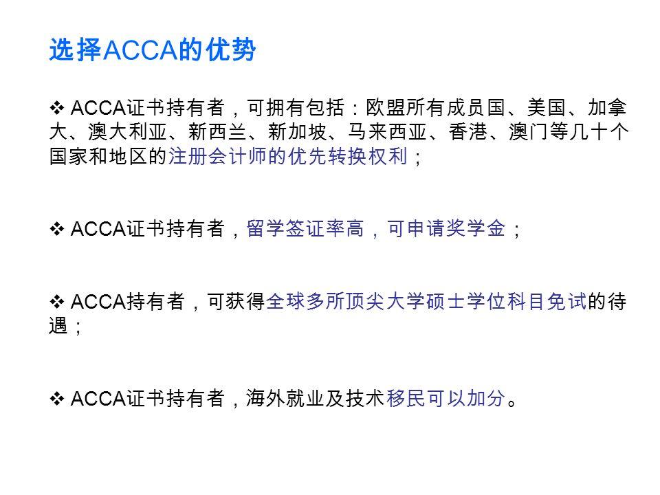  ACCA 证书持有者,可拥有包括:欧盟所有成员国、美国、加拿 大、澳大利亚、新西兰、新加坡、马来西亚、香港、澳门等几十个 国家和地区的注册会计师的优先转换权利;  ACCA 证书持有者,留学签证率高,可申请奖学金;  ACCA 持有者,可获得全球多所顶尖大学硕士学位科目免试的待 遇;  ACCA 证书持有者,海外就业及技术移民可以加分。 选择 ACCA 的优势
