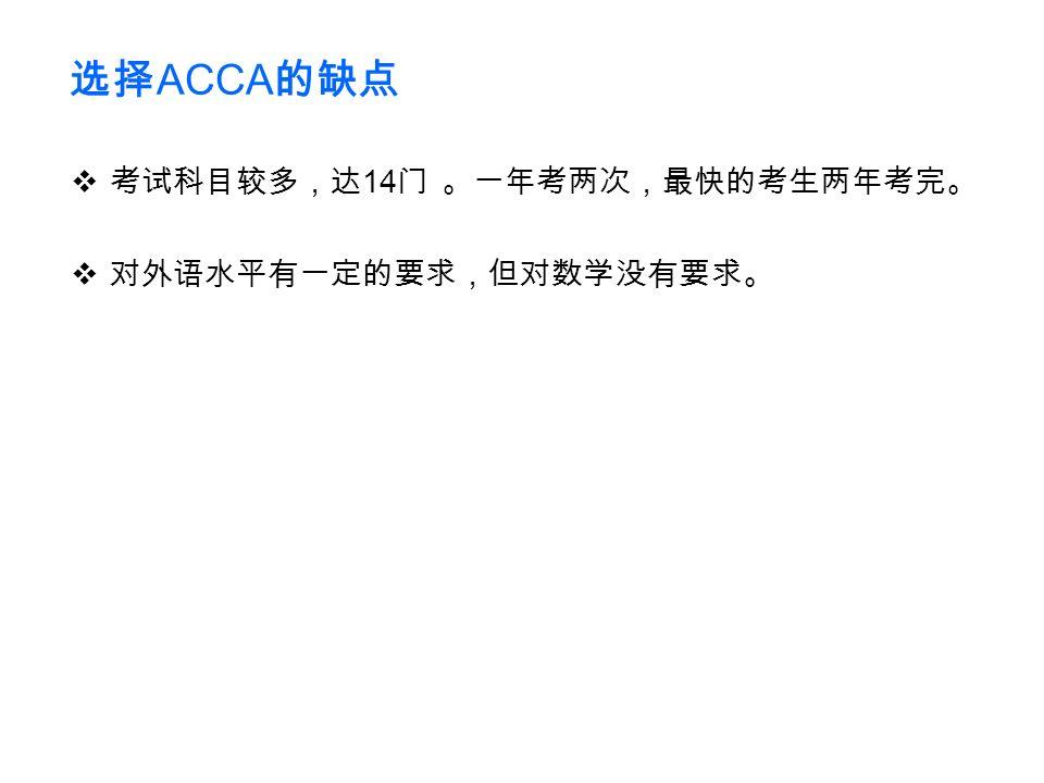 选择 ACCA 的缺点  考试科目较多,达 14 门 。一年考两次,最快的考生两年考完。  对外语水平有一定的要求,但对数学没有要求。