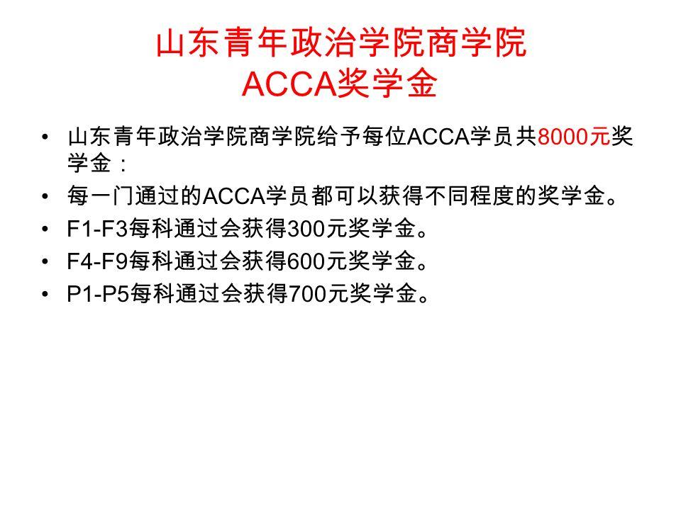山东青年政治学院商学院 ACCA 奖学金 山东青年政治学院商学院给予每位 ACCA 学员共 8000 元奖 学金: 每一门通过的 ACCA 学员都可以获得不同程度的奖学金。 F1-F3 每科通过会获得 300 元奖学金。 F4-F9 每科通过会获得 600 元奖学金。 P1-P5 每科通过会获得 700 元奖学金。