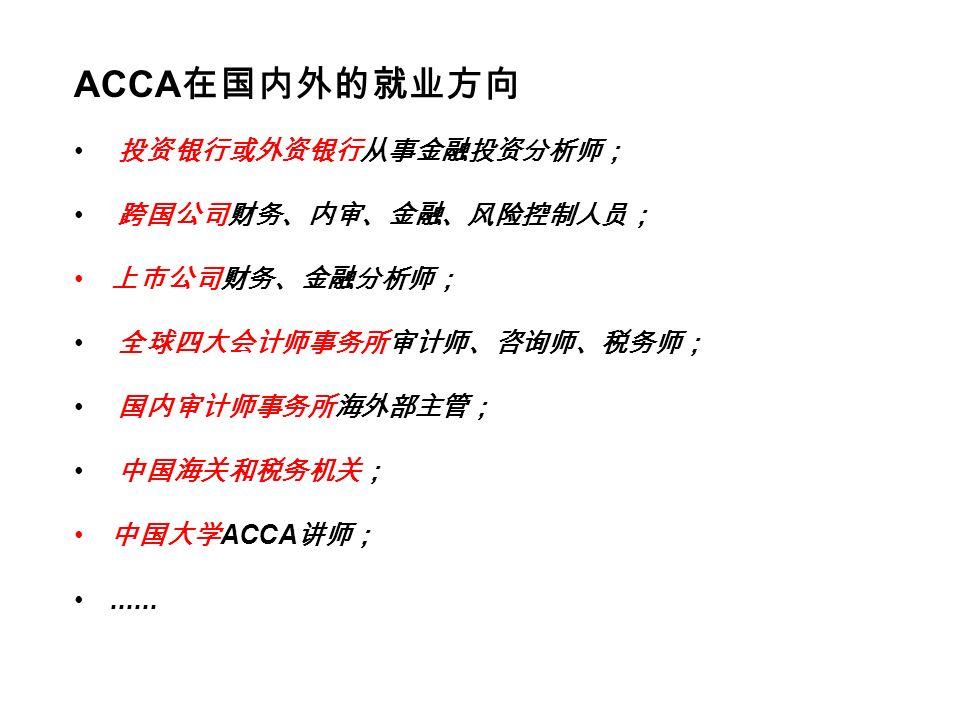 ACCA 在国内外的就业方向 投资银行或外资银行从事金融投资分析师; 跨国公司财务、内审、金融、风险控制人员; 上市公司财务、金融分析师; 全球四大会计师事务所审计师、咨询师、税务师; 国内审计师事务所海外部主管; 中国海关和税务机关; 中国大学 ACCA 讲师;......