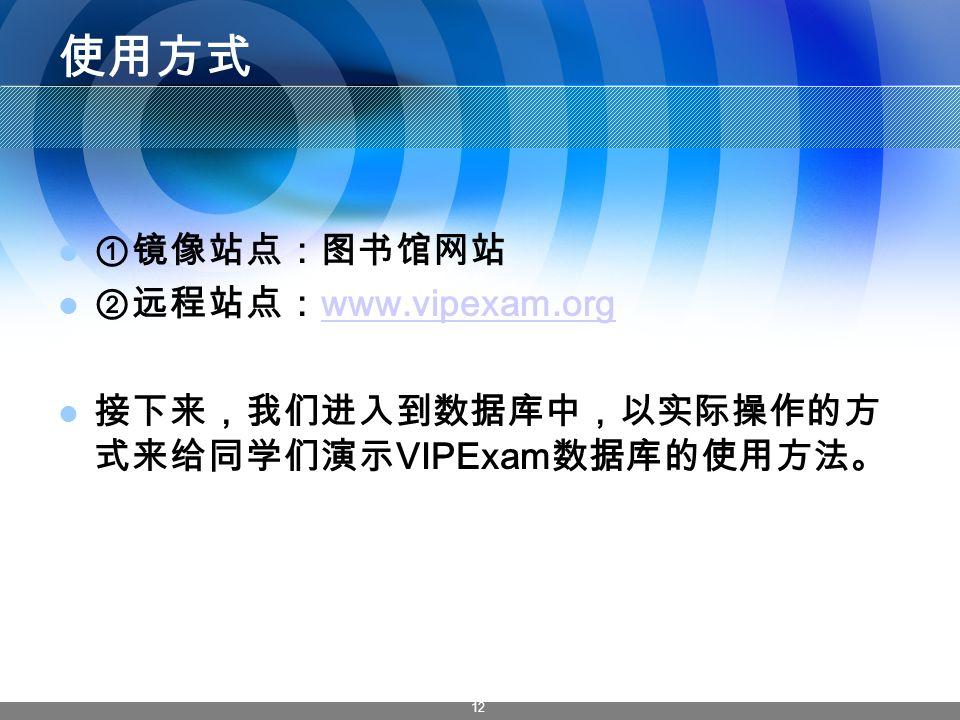 12 使用方式 ①镜像站点:图书馆网站 ②远程站点: www.vipexam.org www.vipexam.org 接下来,我们进入到数据库中,以实际操作的方 式来给同学们演示 VIPExam 数据库的使用方法。 VIPExam 版权作品, 请勿转载或引用