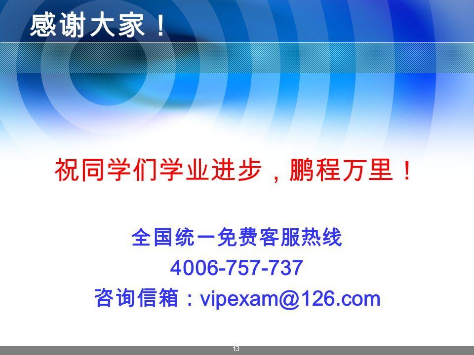 13 感谢大家! 祝同学们学业进步,鹏程万里! 全国统一免费客服热线 4006-757-737 咨询信箱: vipexam@126.com
