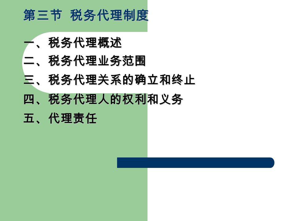 二、税务代理业务范围 第三节 税务代理制度 一、税务代理概述 三、税务代理关系的确立和终止 四、税务代理人的权利和义务 五、代理责任